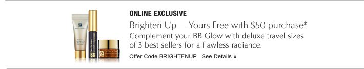 ONLINE EXCLUSIVE Brighten Up-Yours Free with $50 purchase  Complete your look with deluxe travel sizes of 3 best sellers for a flawless radiance.    Offer Code: BRIGHTENUP See details »