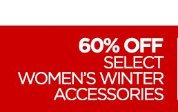 60% OFF SELECT WOMEN'S WINTER  ACCESSORIES