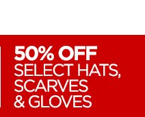 50% OFF SELECT HATS, SCARVES & GLOVES
