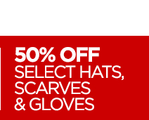 50% OFF SELECT HATS, SCARVES & GLOVES