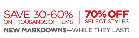 SAVE 30-60% ON THOUSANDS OF ITEMS | 70%  OFF SELECT STYLES  NEW MARKDOWNS -- WHILE THEY LAST!