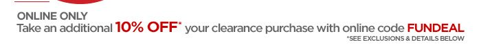 ONLINE ONLY Take an additional 10% OFF* your clearance purchase with online code  FUNDEAL *SEE EXCLUSIONS & DETAILS BELOW