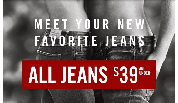 MEET YOUR NEW FAVORITE JEANS ALL  JEANS $39*