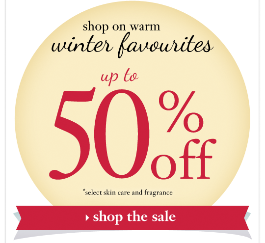shop on warm winter favourites up to 50%off *select skin care and fragrance