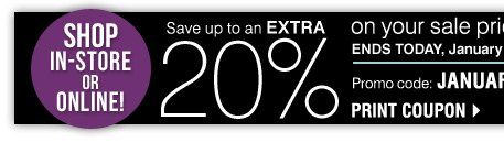 Shop in-store or online! Save up to an extra 20% on your sale price purchase** Promo code: JANUARY2014 ENDS TODAY, January 8 Print coupon