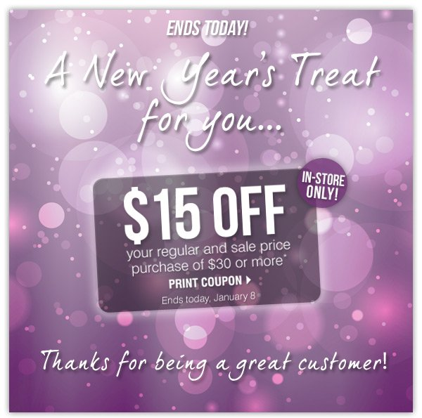 A New Year's Gift for you' $15 off your in-store regular and sale price purchase of $30 or more* ENDS TODAY, January 8 Your New Year's appreciation gift expires tomorrow!