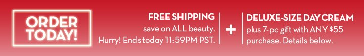 ORDER TODAY! FREE SHIPPING. Save on ALL beauty. Hurry! Ends today 11:59PM PST. + DELUXE-SIZE DAY CREAM. Plus 7-pc gift with ANY $55 purchase. Details below.