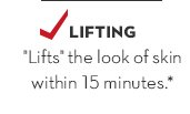 """1. Get a lift. LIFTING. """"Lifts"""" the look of skin within 15 minutes.*"""