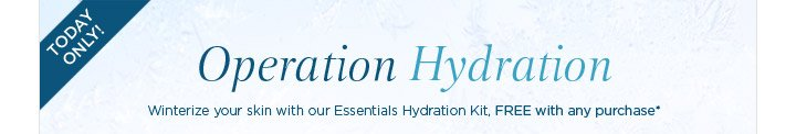 Today Only Operation Hydration Winterize your skin with our Essentials Hydration Kit, FREE with any  purchase*