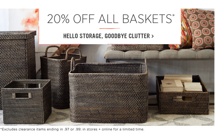 20% Off All Baskets*. Hello storage, goodbye clutter.