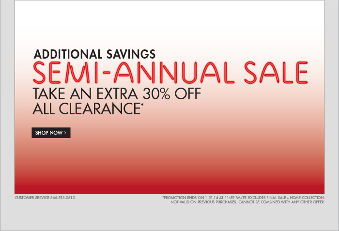 ADDITIONAL SAVINGS SEMI - ANNUAL SALE SAVINGS TAKE AN EXTRA   30% OFF ALL CLEARANCE* SHOP NOW