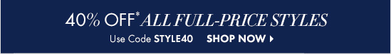 40% OFF* All Full–Price Styles  Use Code STYLE40  SHOP NOW