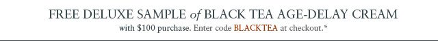 FREE DELUXE SAMPLE of SOY FACE CLEANSER with $100 purchase. Enter code BLACKTEA at checkout.*