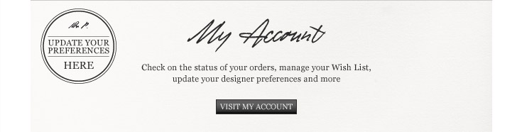 My Account: Check on the status of your orders, mange your Wish List, update your designer preferences and more. Visit My Account