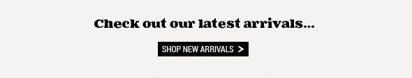 Check out our latest new arrivals... Shop New Arrivals