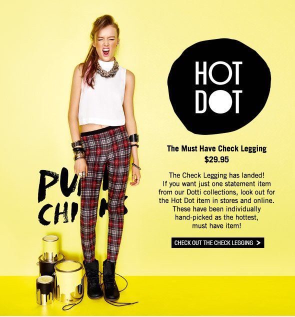 Hot Dot The Must Have Check Legging $29.95. The Check Legging has landed! If you want just one statement item from our Dotti collections, look out for the Hot Dot item in stores and online. These have been individually hand-picked as the hottest, must have item! Check Out The Check Legging