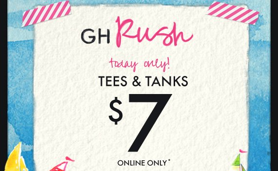 GH RUSH TODAY ONLY! TEES & TANKS $7 ONLINE ONLY*