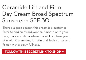 Ceramide Lift and Firm Day Cream Broad Spectrum Sunscreen SPF 30.  There's a good reason this cream is a customer favorite and an award-winner. Smooth onto your face, neck and décolletage to quickly infuse your skin with Ceramides, for skin that feels softer and firmer with a dewy fullness. FOLLOW THIS SECRET LINK TO SHOP.