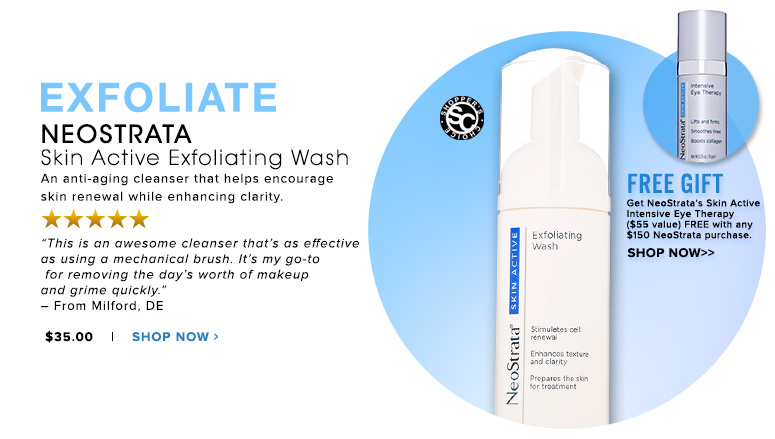 "ExfoliateShopper's Choice. 5 Stars NeoStrata Skin Active Exfoliating Wash An anti-aging cleanser that helps encourage skin renewal while enhancing clarity.  ""This is an awesome cleanser that's as effective as using a mechanical brush. It's my go-to for removing the day's worth of makeup and grime quickly."" – From Milford, DE$35.00Shop Now>>"