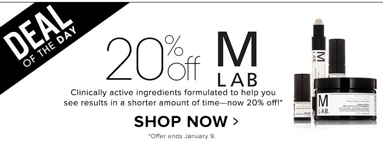 Deal of the Day: Save 20% on M LABClinically active ingredients formulated to help you see results in a shorter amount of time—now 20% off!*Shop Now>>*Offer ends January 9.
