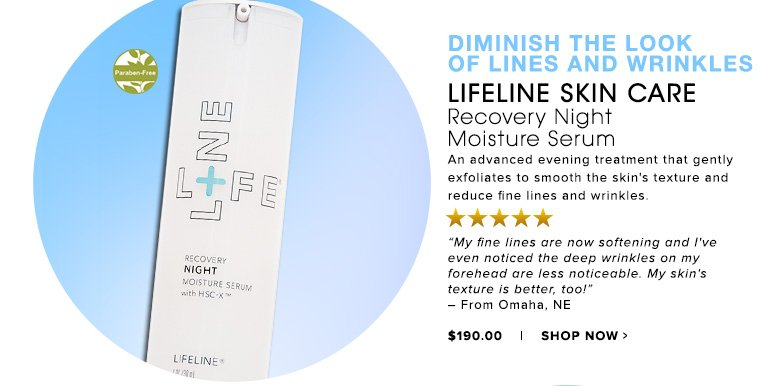 "Diminish The Look of Lines and Wrinkles Paraben-Free. 5 Stars Lifeline Skin Care Recovery Night Moisture Serum An advanced evening treatment that gently exfoliates to smooth the skin's texture and reduce fine lines and wrinkles.""My fine lines are now softening and I've even noticed the deep wrinkles on my forehead are less noticeable. My skin's texture is better, too!"" – From Omaha, NE$190Shop Now>>"