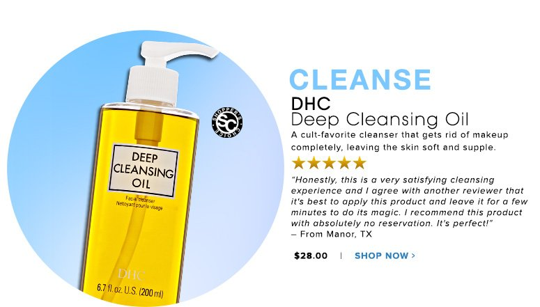 "Cleanse Shopper's Choice. 5 Stars DHC Deep Cleansing Oil A cult-favorite cleanser that gets rid of makeup completely, leaving the skin soft and supple. ""Honestly, this is a very satisfying cleansing experience and I agree with another reviewer that it's best to apply this product and leave it for a few minutes to do its magic. I recommend this product with absolutely no reservation. It's perfect!"" – From Manor, TX$28.00 Shop Now>>"