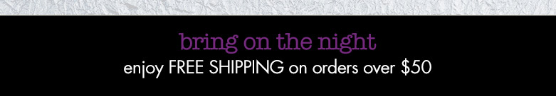 bring on the night: enjoy free shipping on orders over $50