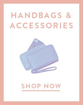 HANDBAGS & ACCESSORIES - SHOP NOW