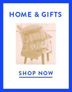 HOME & GIFTS - SHOP NOW