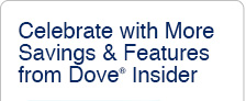 Celebrate with More Savings & Features from Dove® Insider