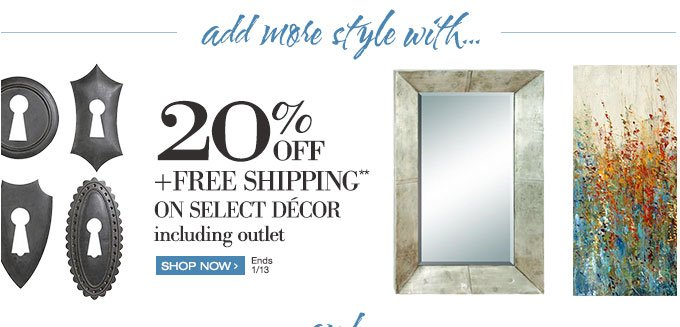 add more style with… 20% off + Free Shipping** on select decor including outlet | shop Now > | Ends 1/13