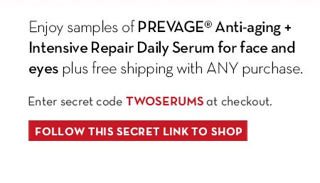 Enjoy samples of PREVAGE® Anti-aging + Intensive Repair Daily Serum for face and eyes plus free shipping with ANY purchase. Enter secret code TWOSERUMS at checkout. FOLLOW THIS SECRET LINK TO SHOP.
