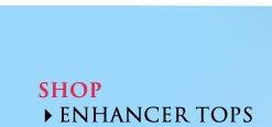 SHOP Enhancer Tops!
