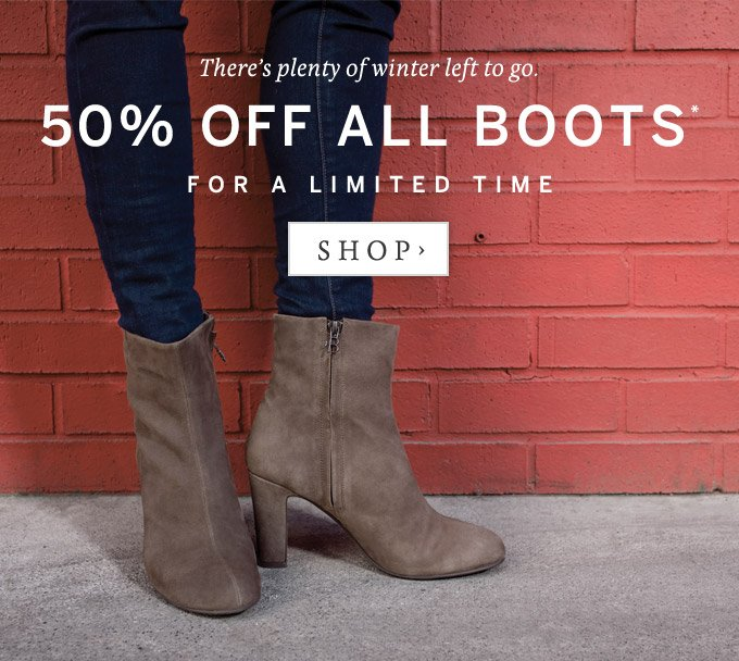 There's plenty of winter left to go. 50% off all boots for a limited time.