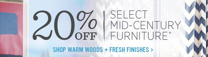 20% Off Select Mid-Century Furniture*. Shop warm woods + fresh finishes