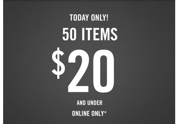 TODAY ONLY! 50 ITEMS $20 AND  UNDER ONLINE ONLY*