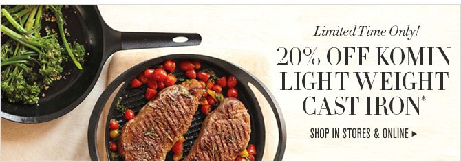 Limited Time Only! 20% OFF KOMIN LIGHT WEIGHT CAST IRON* -- SHOP IN STORES & ONLINE