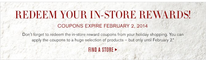 REDEEM YOUR IN-STORE REWARDS! - COUPONS EXPIRE FEBRUARY 2, 2014 - Don't forget to redeem the in-store reward coupons from your holiday shopping. You can apply the coupons to a huge selection of products - but only until February 2.* -- FIND A STORE