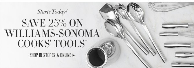 Starts Today! SAVE 25% ON WILLIAMS-SONOMA COOKS' TOOLS* -- SHOP IN STORES & ONLINE