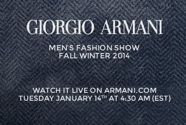 GIORGIO ARMANI | MEN'S FASHION SHOW - FALL WINTER 2014 | WATCH IT LIVE ON ARMANI.COM - TUESDAY JANUARY 14th AT 4:30 AM (EST)