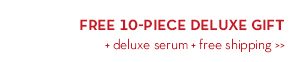 FREE 10-PIECE DELUXE GIFT + deluxe serum + free shipping.