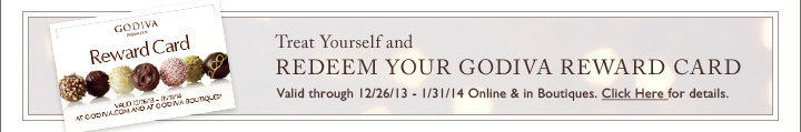 Treat Yourself and REEDEEM YOUR GODIVA REWARD CARD Valid through 12/26/13 - 1/31/14 Online & in Boutiques.
