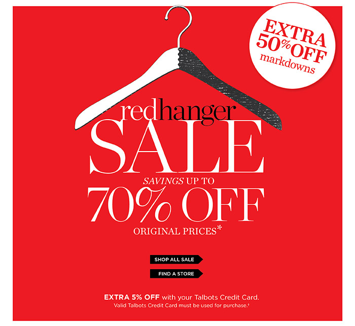 Red Hanger Sale. Extra 50% off markdowns. Savings up to 70% off original prices. Prices online reflect discount. Extra 5% off with your Talbots Credit Card. Valid Talbots Credit Card must be used for purchase. Shop all Sale or Find a Store.