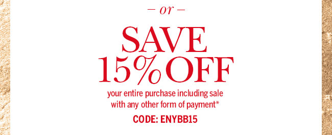 OR Save 15% off your entire purchase including sale with any other form of payment.* Code: ENYBB15