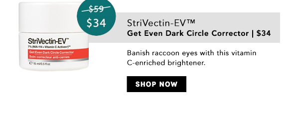 StriVectin-EV Get Even Dark Circle Corrector:  Banish raccoon eyes with this vitamin C-enriched brightener. s