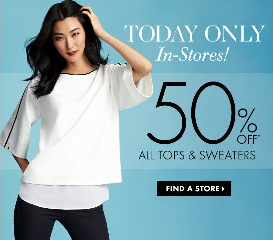 TODAY ONLY In–Stores!  50% OFF* All Tops & Sweaters  FIND A STORE