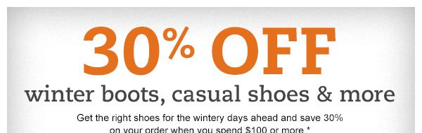 30% off winter boots, casual shoes & more: Get the right shoes for the wintery days ahead and save 30% on your order when you spend $100 or more.*