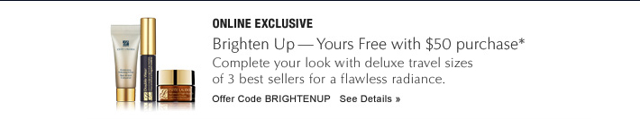 ONLINE EXCLUSIVE Brighten Up—Yours Free with $50 purchase Complete your look with deluxe travel sizes of 3 best sellers for a flawless radiance.  Offer Code: BRIGHTENUP See Details