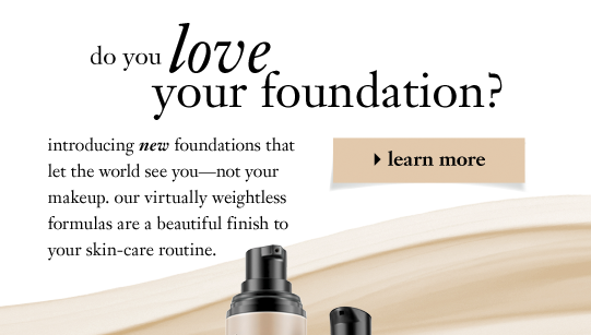 do you love your foundation? introducing new foundations that let the world see you-not your makeup. our virtually weightless formulas are a beautiful finish to your skin-care routine.