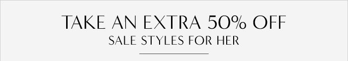 TAKE AN EXTRA 50% OFF SALE STYLES FOR HER